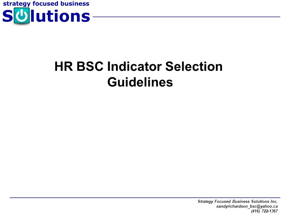 Strategy Focused Business Solutions Inc. sandyrichardson_bsc@yahoo.ca (416) 722-1367 HR BSC Indicator Selection Guidelines