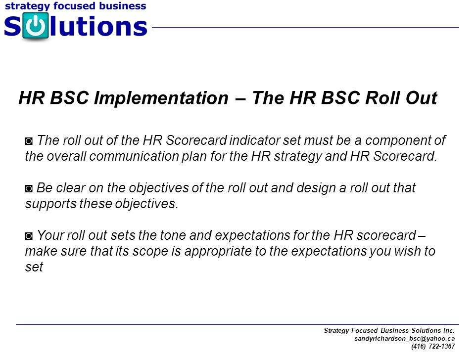Strategy Focused Business Solutions Inc. sandyrichardson_bsc@yahoo.ca (416) 722-1367 ◙ The roll out of the HR Scorecard indicator set must be a compon