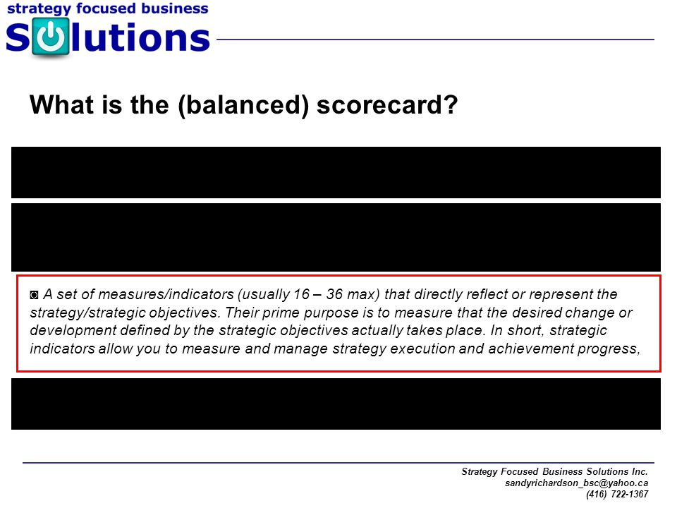 Strategy Focused Business Solutions Inc. sandyrichardson_bsc@yahoo.ca (416) 722-1367 What is the (balanced) scorecard? The Balanced Scorecard is a met
