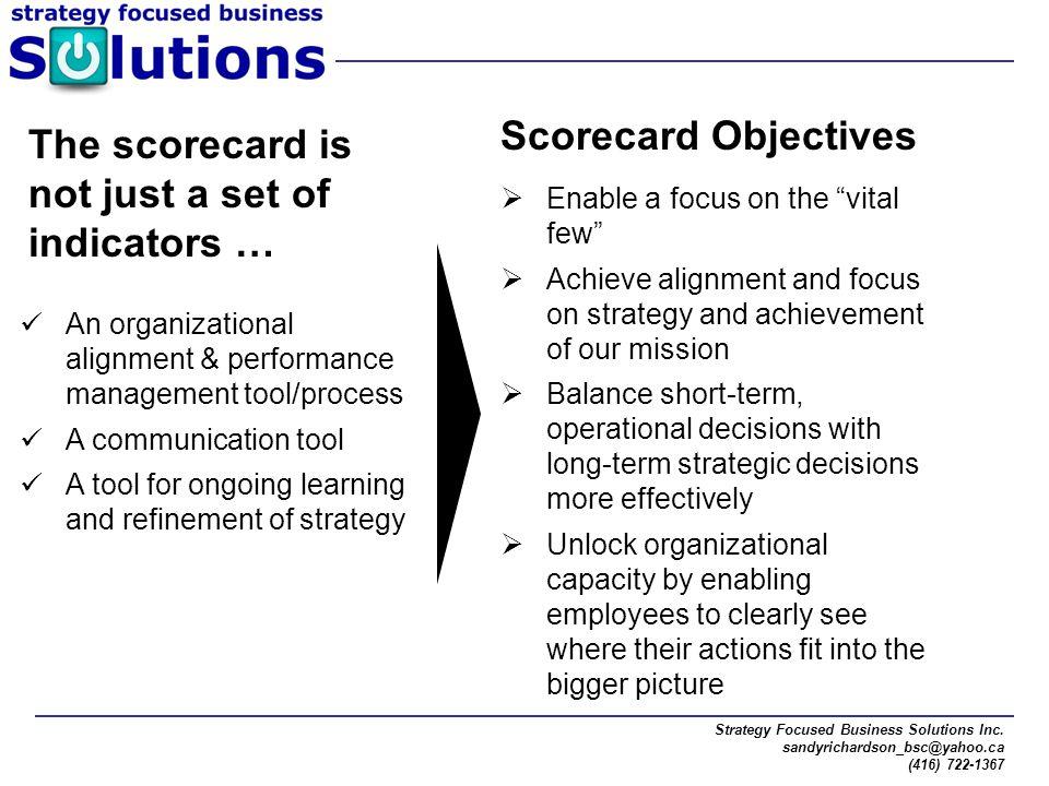 "Strategy Focused Business Solutions Inc. sandyrichardson_bsc@yahoo.ca (416) 722-1367 Scorecard Objectives  Enable a focus on the ""vital few""  Achiev"