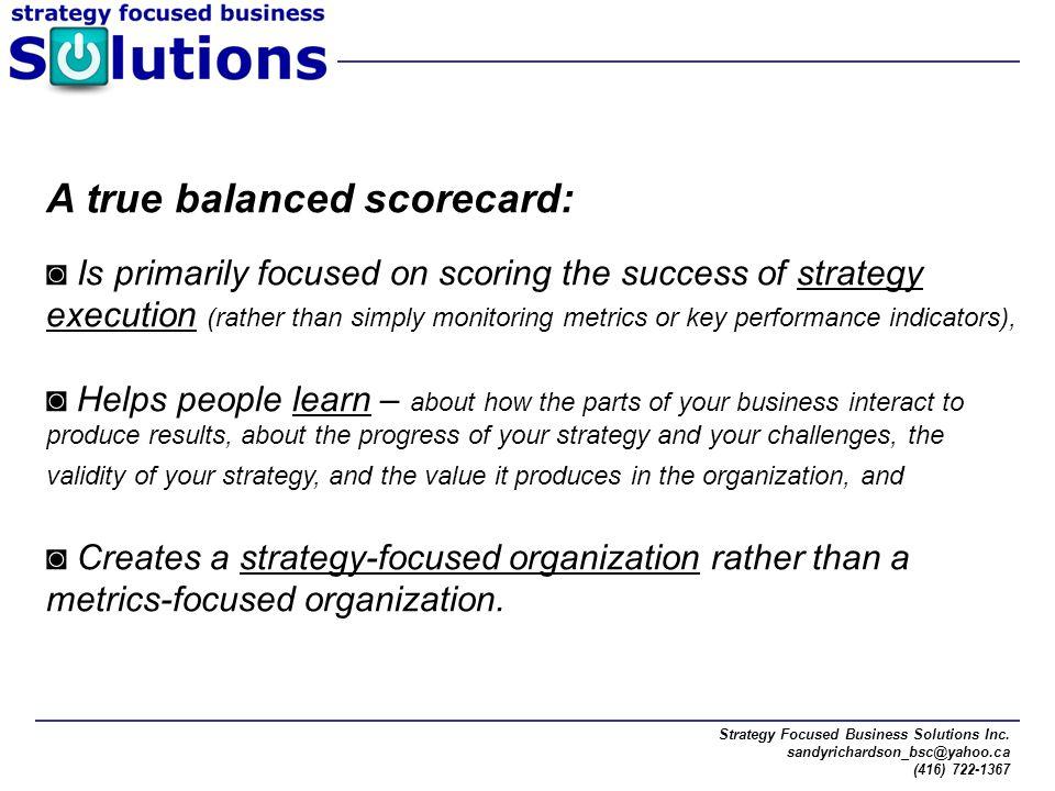 Strategy Focused Business Solutions Inc. sandyrichardson_bsc@yahoo.ca (416) 722-1367 A true balanced scorecard: ◙ Is primarily focused on scoring the