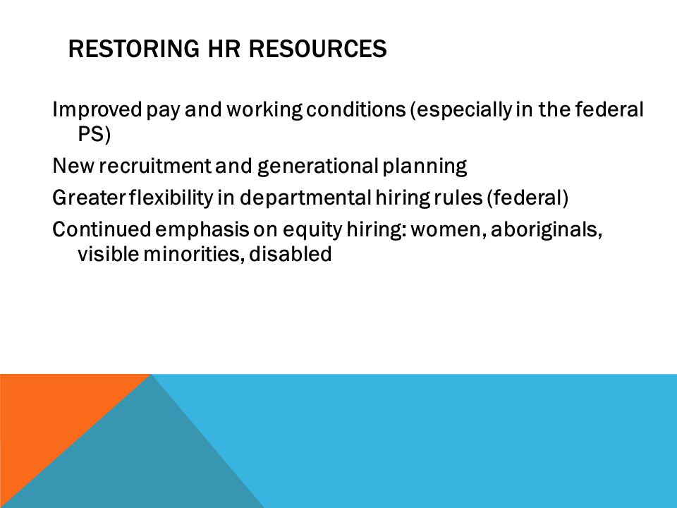 RESTORING HR RESOURCES Improved pay and working conditions (especially in the federal PS) New recruitment and generational planning Greater flexibility in departmental hiring rules (federal) Continued emphasis on equity hiring: women, aboriginals, visible minorities, disabled