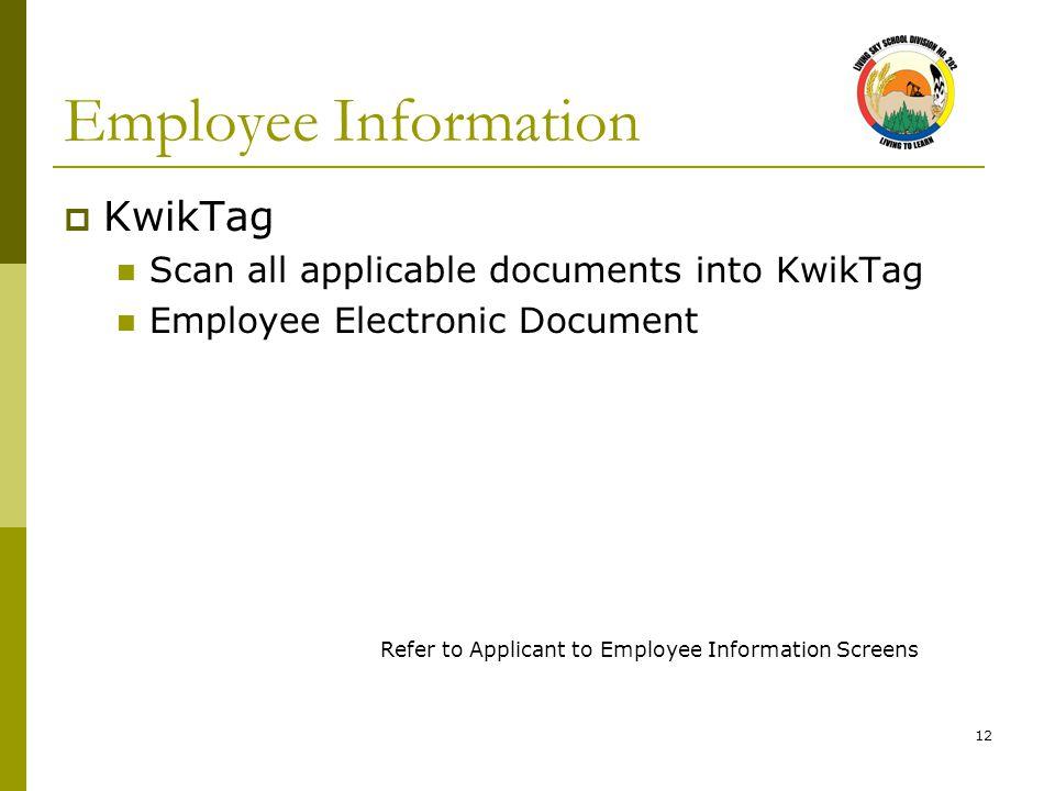 12 Employee Information  KwikTag Scan all applicable documents into KwikTag Employee Electronic Document Refer to Applicant to Employee Information Screens