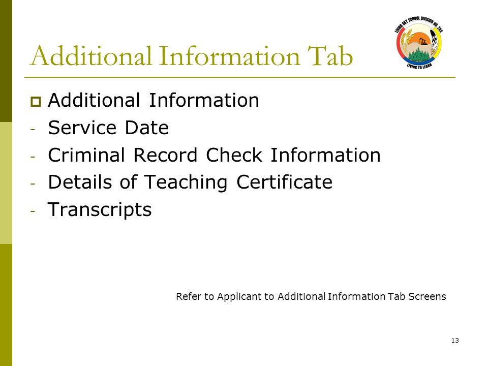 13 Additional Information Tab  Additional Information - Service Date - Criminal Record Check Information - Details of Teaching Certificate - Transcri