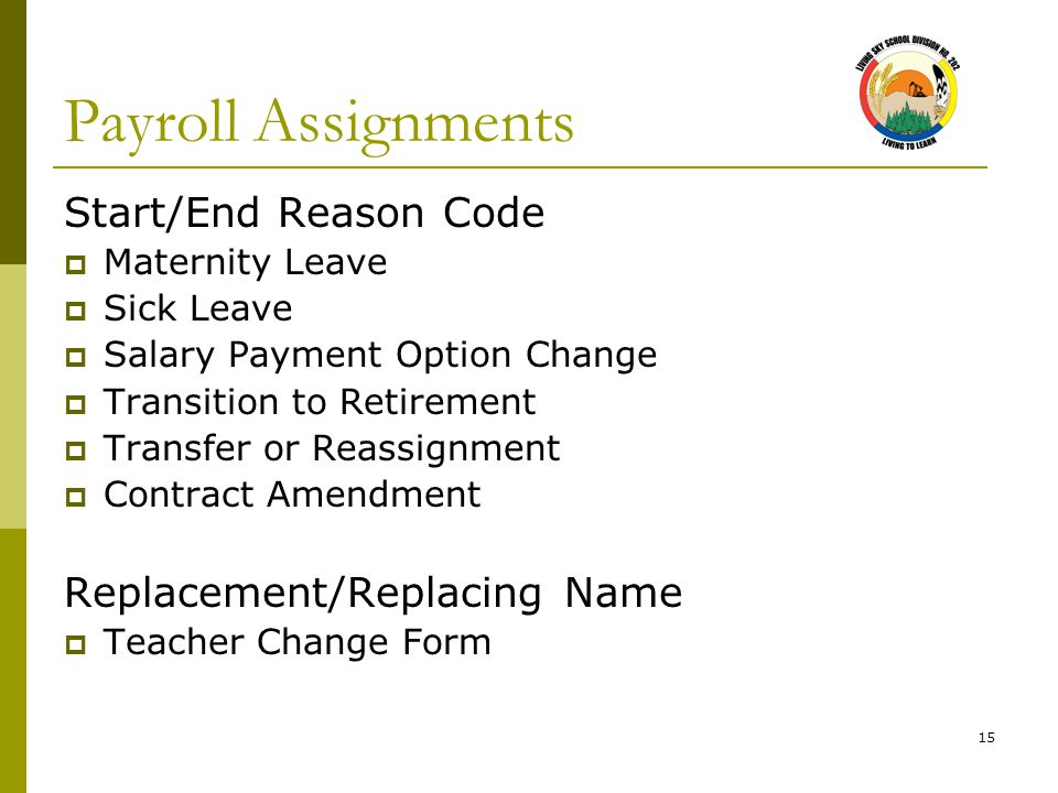 15 Payroll Assignments Start/End Reason Code  Maternity Leave  Sick Leave  Salary Payment Option Change  Transition to Retirement  Transfer or Reassignment  Contract Amendment Replacement/Replacing Name  Teacher Change Form