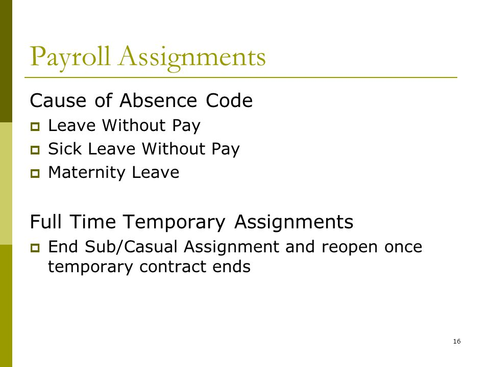 16 Payroll Assignments Cause of Absence Code  Leave Without Pay  Sick Leave Without Pay  Maternity Leave Full Time Temporary Assignments  End Sub/Casual Assignment and reopen once temporary contract ends