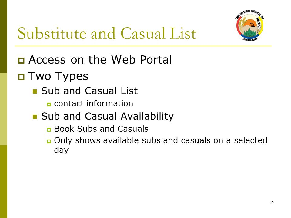 19 Substitute and Casual List  Access on the Web Portal  Two Types Sub and Casual List  contact information Sub and Casual Availability  Book Subs and Casuals  Only shows available subs and casuals on a selected day