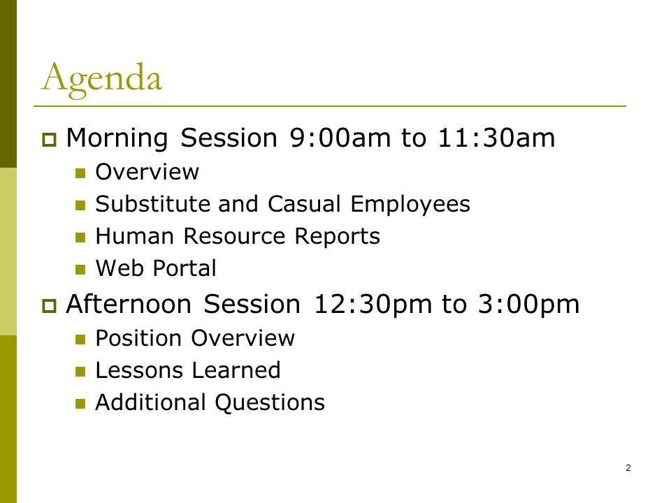 2 Agenda  Morning Session 9:00am to 11:30am Overview Substitute and Casual Employees Human Resource Reports Web Portal  Afternoon Session 12:30pm to 3:00pm Position Overview Lessons Learned Additional Questions