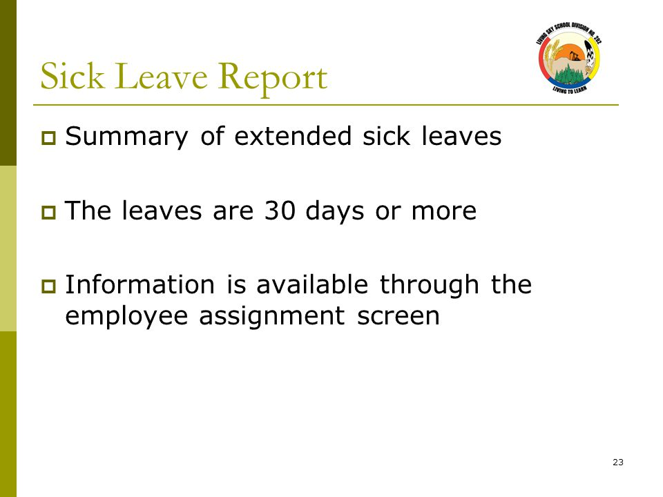 23 Sick Leave Report  Summary of extended sick leaves  The leaves are 30 days or more  Information is available through the employee assignment screen