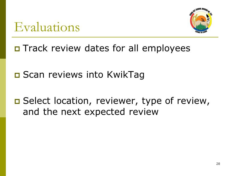 28 Evaluations  Track review dates for all employees  Scan reviews into KwikTag  Select location, reviewer, type of review, and the next expected r