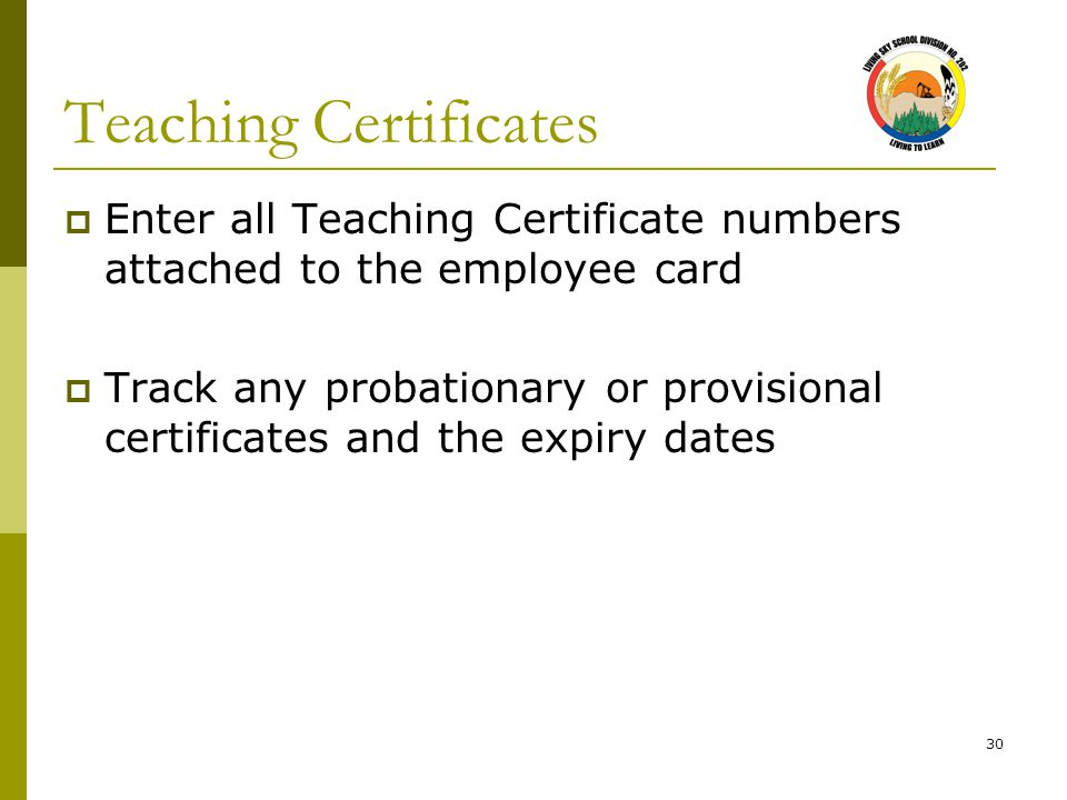 30 Teaching Certificates  Enter all Teaching Certificate numbers attached to the employee card  Track any probationary or provisional certificates and the expiry dates