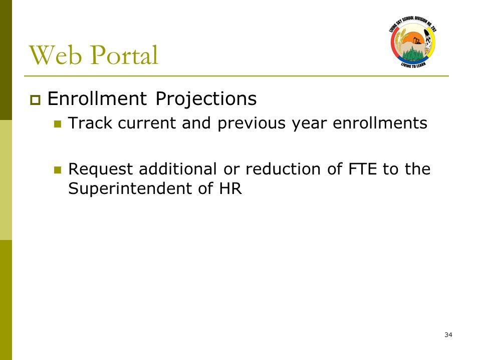 34 Web Portal  Enrollment Projections Track current and previous year enrollments Request additional or reduction of FTE to the Superintendent of HR