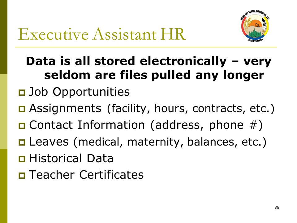 38 Executive Assistant HR Data is all stored electronically – very seldom are files pulled any longer  Job Opportunities  Assignments (facility, hou