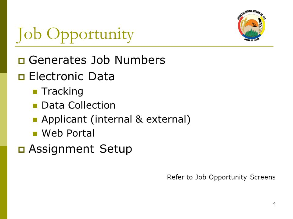 4 Job Opportunity  Generates Job Numbers  Electronic Data Tracking Data Collection Applicant (internal & external) Web Portal  Assignment Setup Refer to Job Opportunity Screens