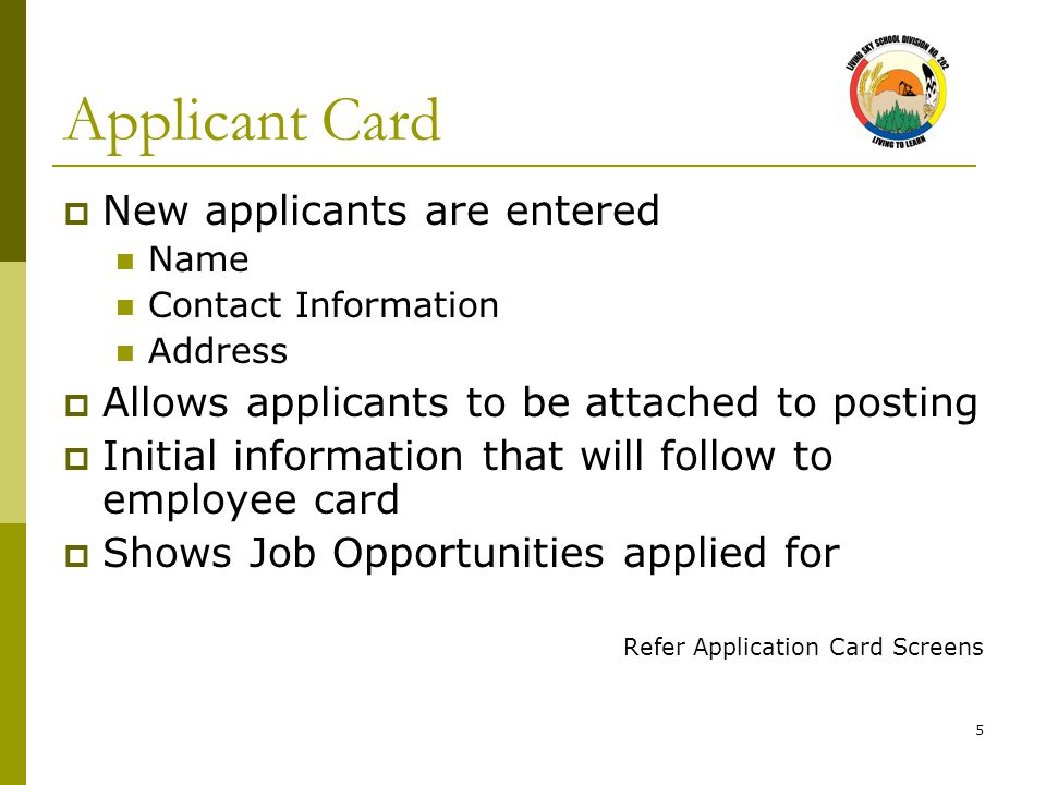 5 Applicant Card  New applicants are entered Name Contact Information Address  Allows applicants to be attached to posting  Initial information that will follow to employee card  Shows Job Opportunities applied for Refer Application Card Screens