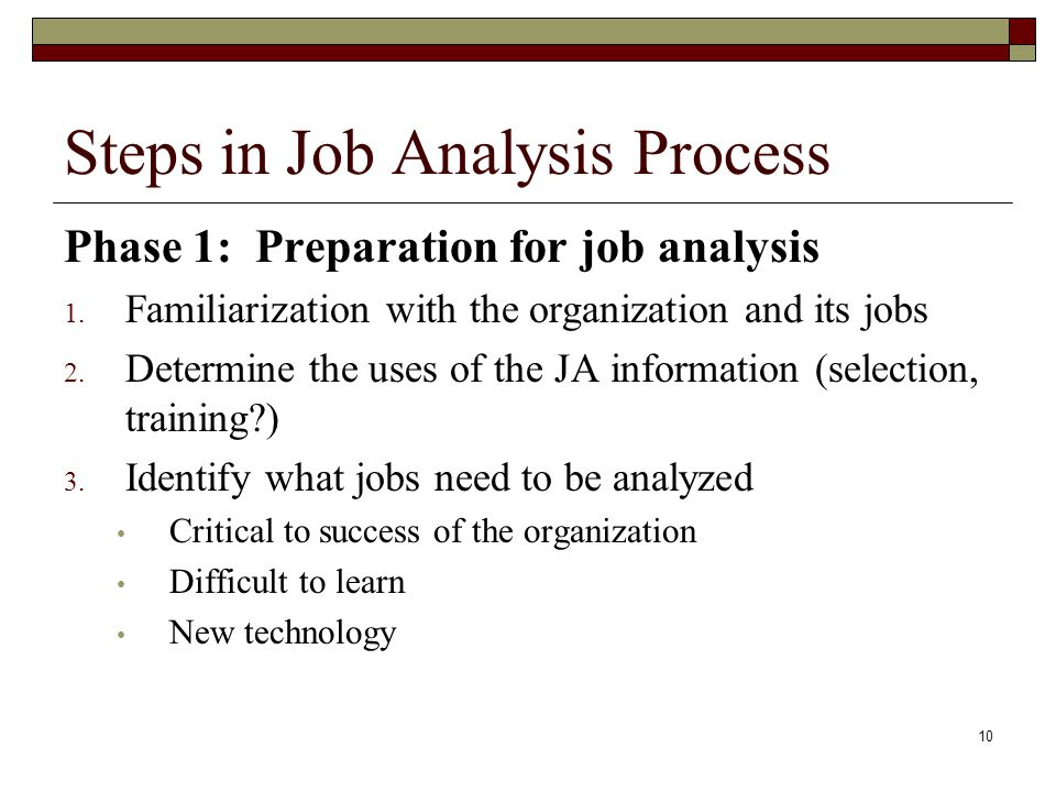 10 Steps in Job Analysis Process Phase 1: Preparation for job analysis 1. Familiarization with the organization and its jobs 2. Determine the uses of