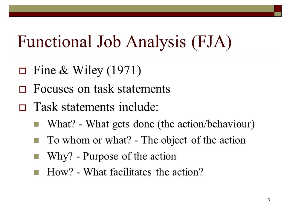 13 Functional Job Analysis (FJA)  Fine & Wiley (1971)  Focuses on task statements  Task statements include: What? - What gets done (the action/beha