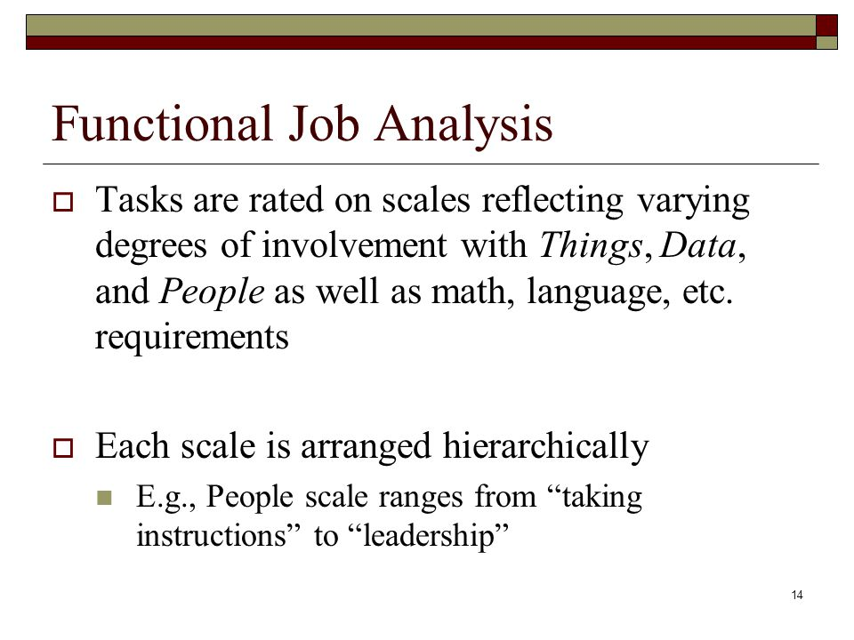 14 Functional Job Analysis  Tasks are rated on scales reflecting varying degrees of involvement with Things, Data, and People as well as math, langua