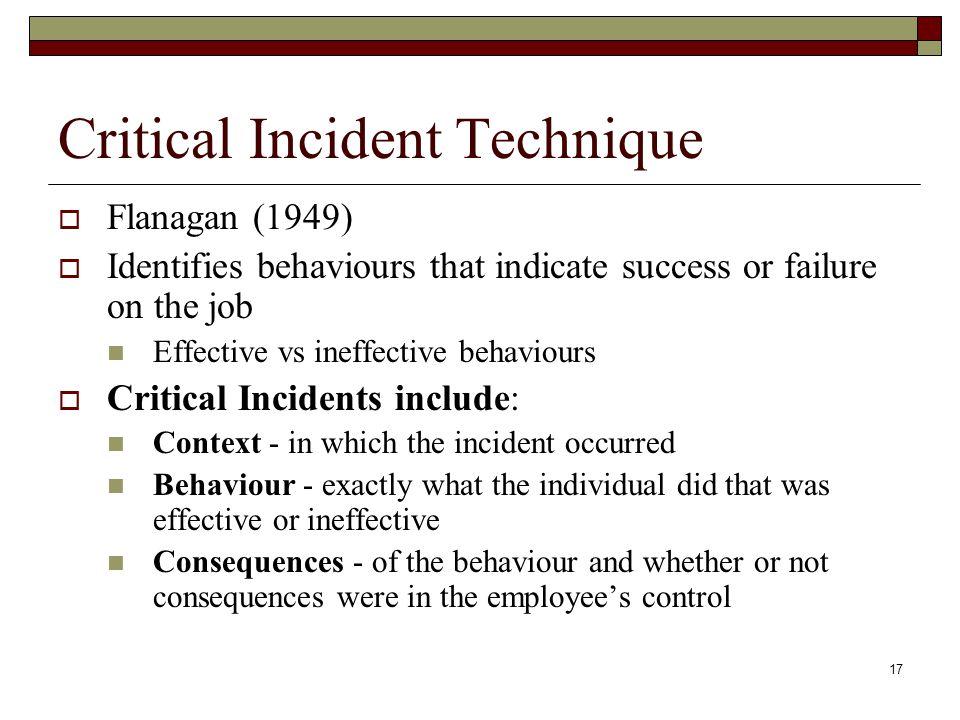 17 Critical Incident Technique  Flanagan (1949)  Identifies behaviours that indicate success or failure on the job Effective vs ineffective behaviou