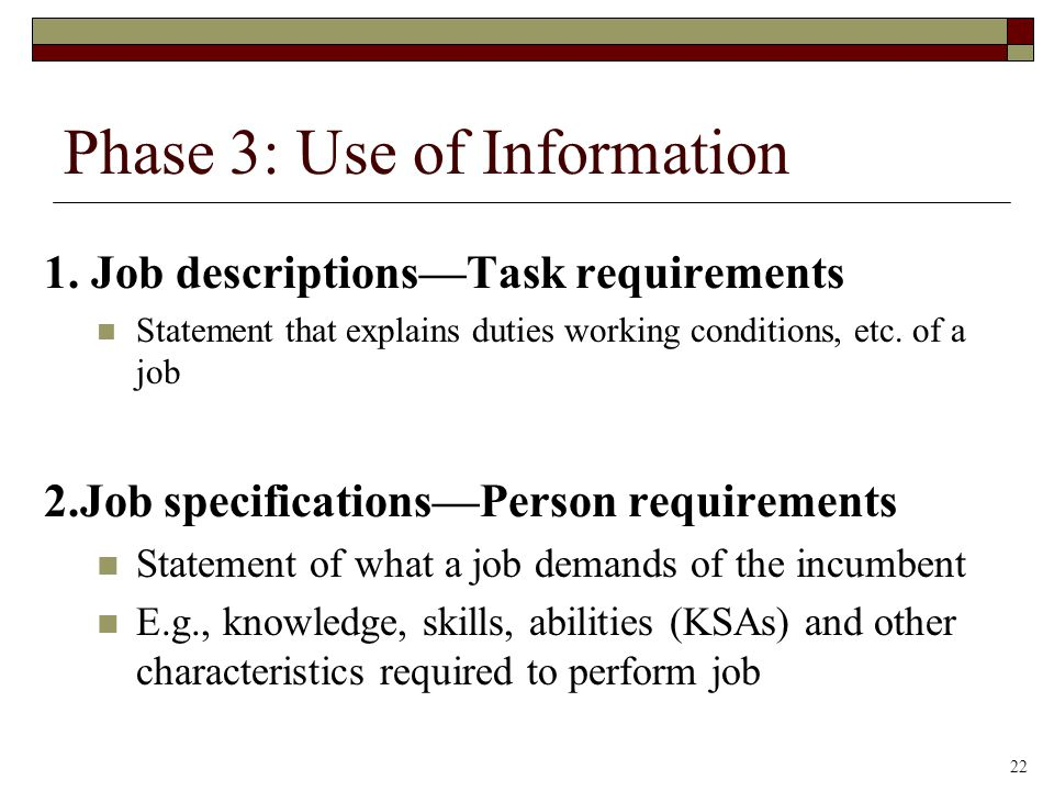 Phase 3: Use of Information 1. Job descriptions—Task requirements Statement that explains duties working conditions, etc. of a job 2.Job specification