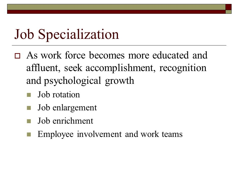 Job Specialization  As work force becomes more educated and affluent, seek accomplishment, recognition and psychological growth Job rotation Job enla
