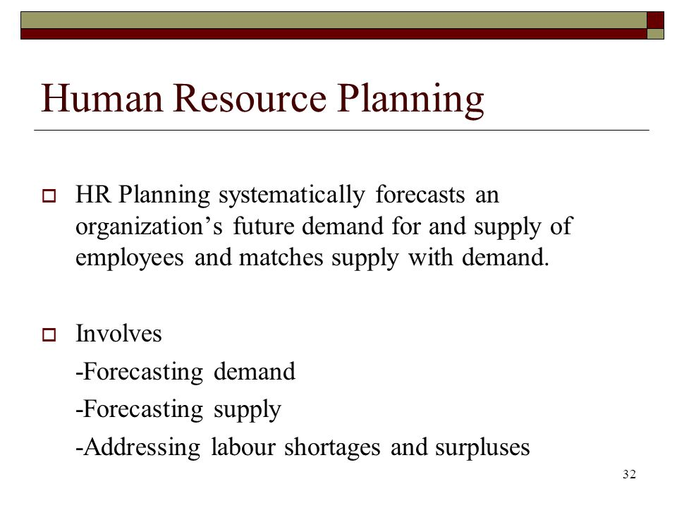 32 Human Resource Planning  HR Planning systematically forecasts an organization's future demand for and supply of employees and matches supply with