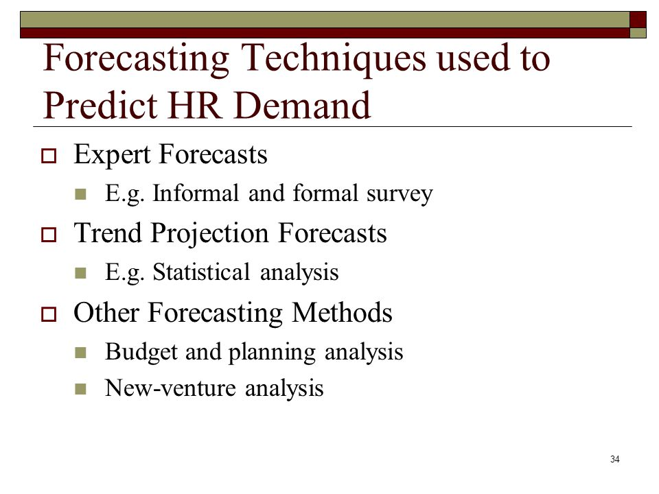 Forecasting Techniques used to Predict HR Demand  Expert Forecasts E.g. Informal and formal survey  Trend Projection Forecasts E.g. Statistical anal