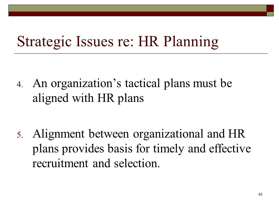 40 Strategic Issues re: HR Planning 4. An organization's tactical plans must be aligned with HR plans 5. Alignment between organizational and HR plans