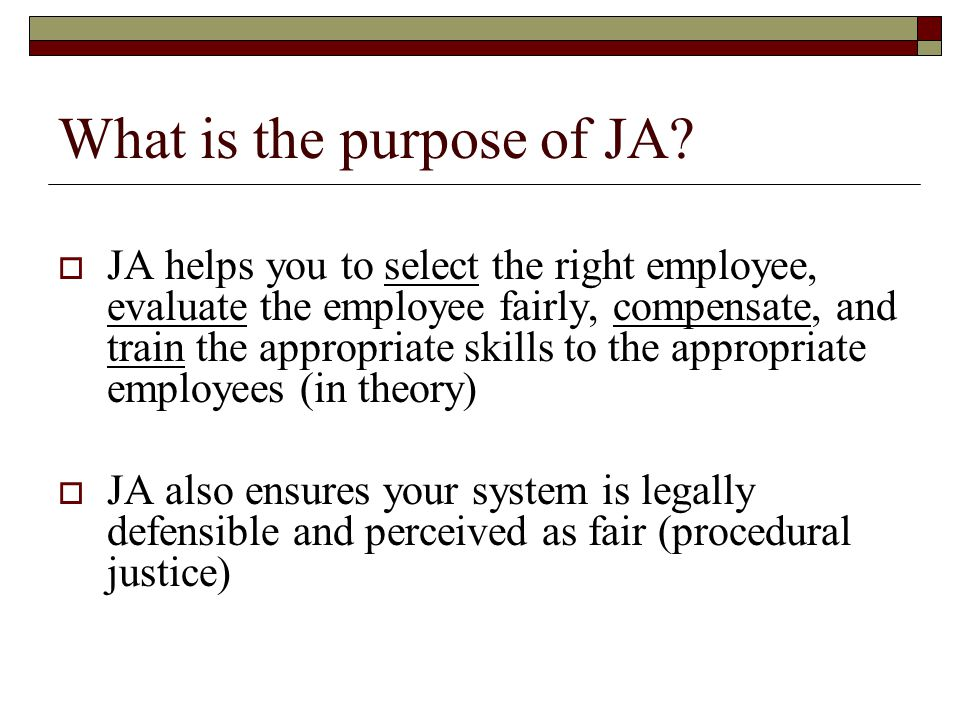 What is the purpose of JA?  JA helps you to select the right employee, evaluate the employee fairly, compensate, and train the appropriate skills to