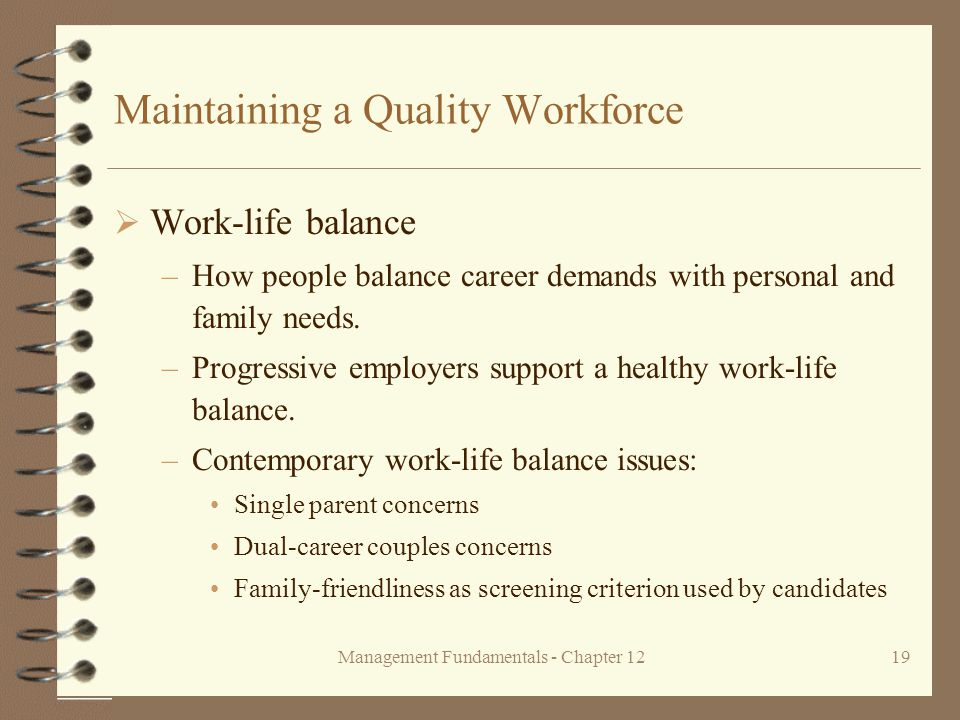 Management Fundamentals - Chapter 1219 Maintaining a Quality Workforce  Work-life balance –How people balance career demands with personal and family needs.