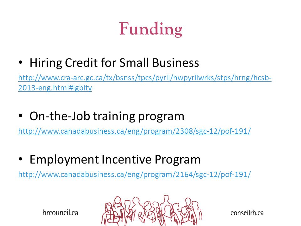 Funding Hiring Credit for Small Business http://www.cra-arc.gc.ca/tx/bsnss/tpcs/pyrll/hwpyrllwrks/stps/hrng/hcsb- 2013-eng.html#lgblty On-the-Job training program http://www.canadabusiness.ca/eng/program/2308/sgc-12/pof-191/ Employment Incentive Program http://www.canadabusiness.ca/eng/program/2164/sgc-12/pof-191/