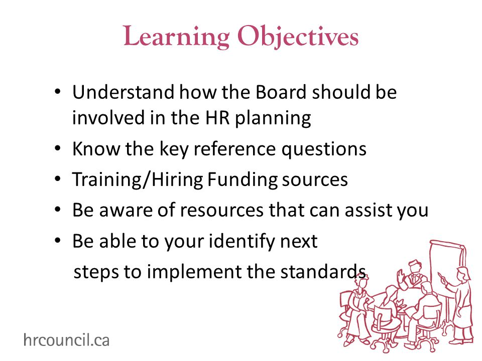 Learning Objectives Understand how the Board should be involved in the HR planning Know the key reference questions Training/Hiring Funding sources Be aware of resources that can assist you Be able to your identify next steps to implement the standards