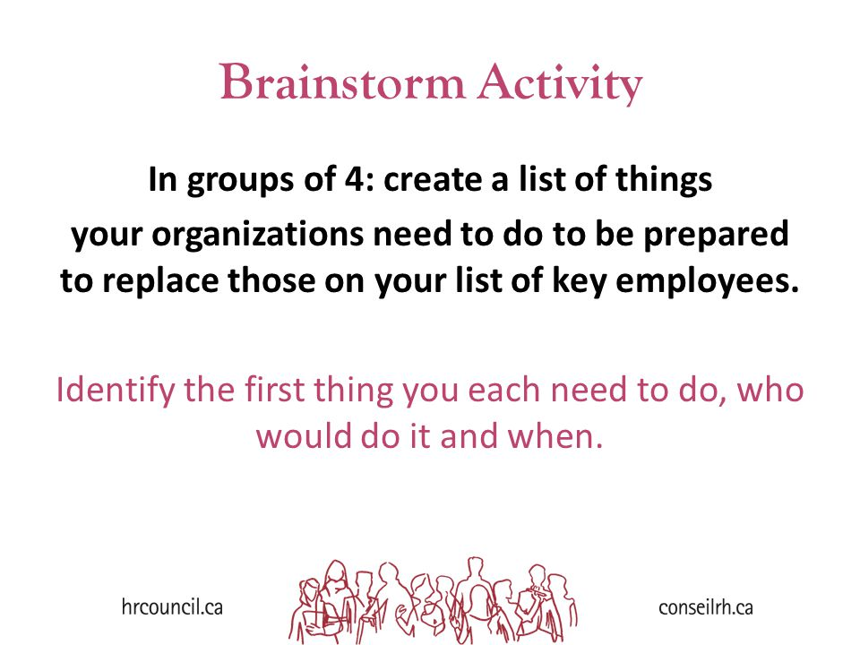 Brainstorm Activity In groups of 4: create a list of things your organizations need to do to be prepared to replace those on your list of key employees.