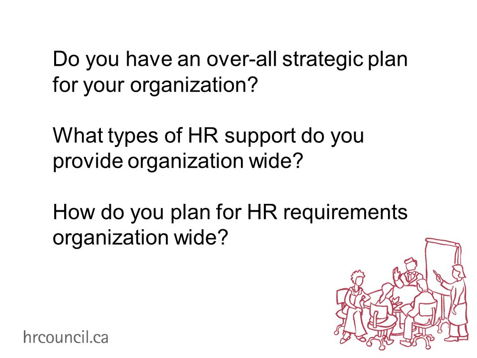 Do you have an over-all strategic plan for your organization? What types of HR support do you provide organization wide? How do you plan for HR requir