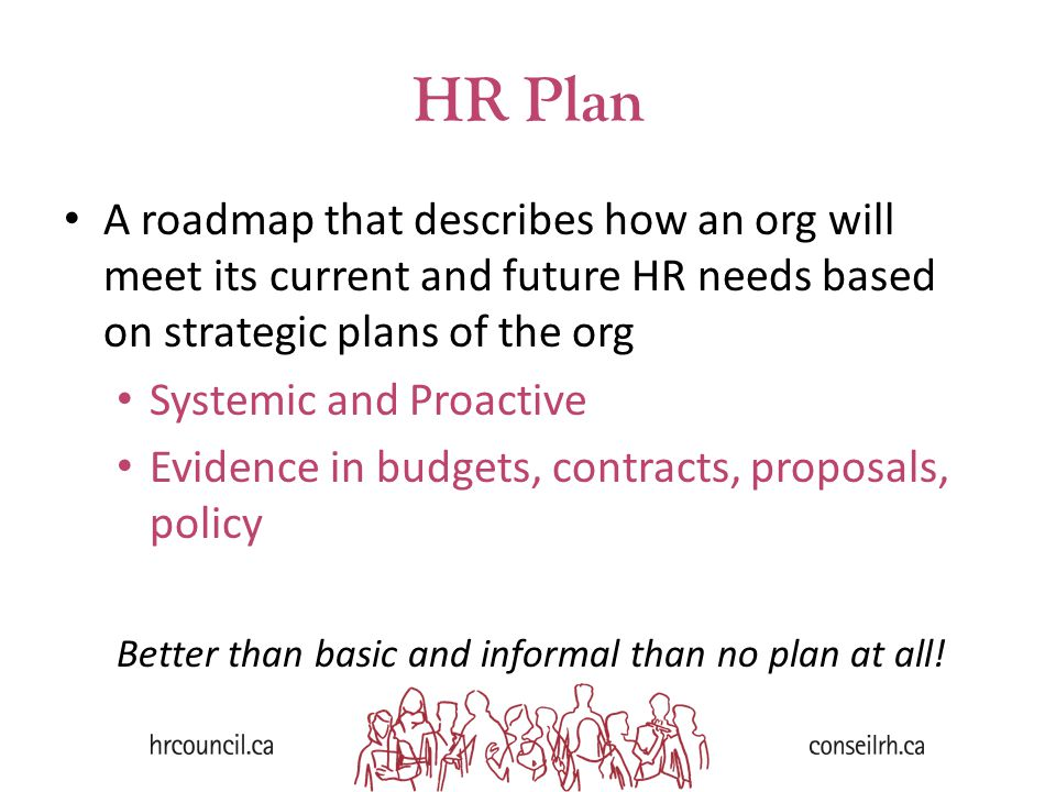 HR Plan A roadmap that describes how an org will meet its current and future HR needs based on strategic plans of the org Systemic and Proactive Evidence in budgets, contracts, proposals, policy Better than basic and informal than no plan at all!