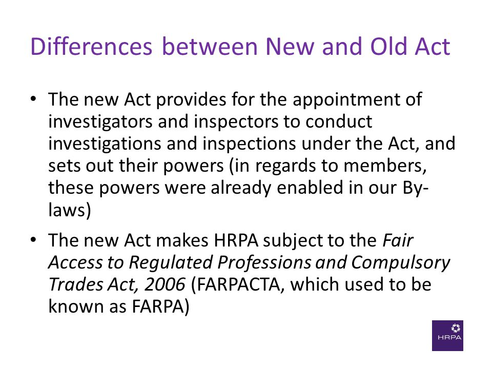 Differences between New and Old Act The new Act provides for the appointment of investigators and inspectors to conduct investigations and inspections under the Act, and sets out their powers (in regards to members, these powers were already enabled in our By- laws) The new Act makes HRPA subject to the Fair Access to Regulated Professions and Compulsory Trades Act, 2006 (FARPACTA, which used to be known as FARPA)