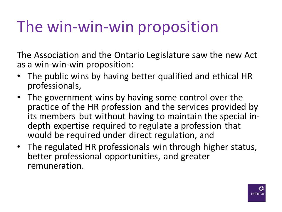 The win-win-win proposition The Association and the Ontario Legislature saw the new Act as a win-win-win proposition: The public wins by having better qualified and ethical HR professionals, The government wins by having some control over the practice of the HR profession and the services provided by its members but without having to maintain the special in- depth expertise required to regulate a profession that would be required under direct regulation, and The regulated HR professionals win through higher status, better professional opportunities, and greater remuneration.