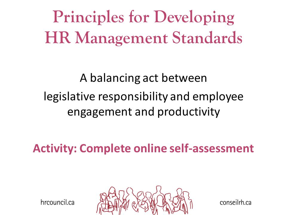 Principles for Developing HR Management Standards A balancing act between legislative responsibility and employee engagement and productivity Activity: Complete online self-assessment