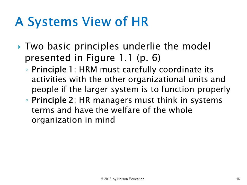 © 2013 by Nelson Education16 A Systems View of HR  Two basic principles underlie the model presented in Figure 1.1 (p.