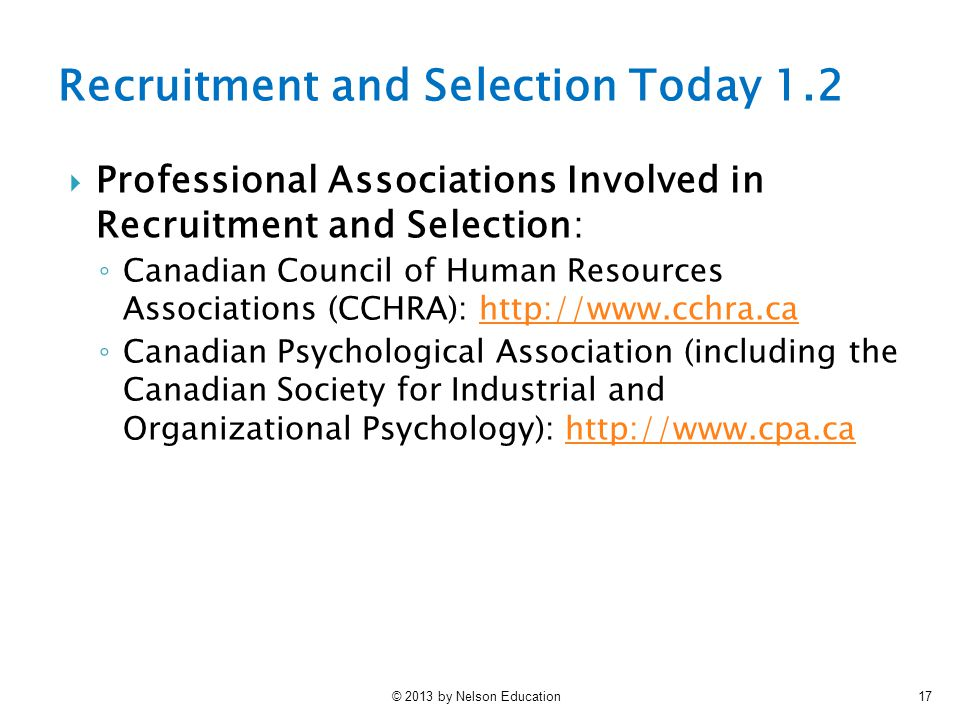 © 2013 by Nelson Education17 Recruitment and Selection Today 1.2  Professional Associations Involved in Recruitment and Selection: ◦ Canadian Council of Human Resources Associations (CCHRA): http://www.cchra.cahttp://www.cchra.ca ◦ Canadian Psychological Association (including the Canadian Society for Industrial and Organizational Psychology): http://www.cpa.cahttp://www.cpa.ca