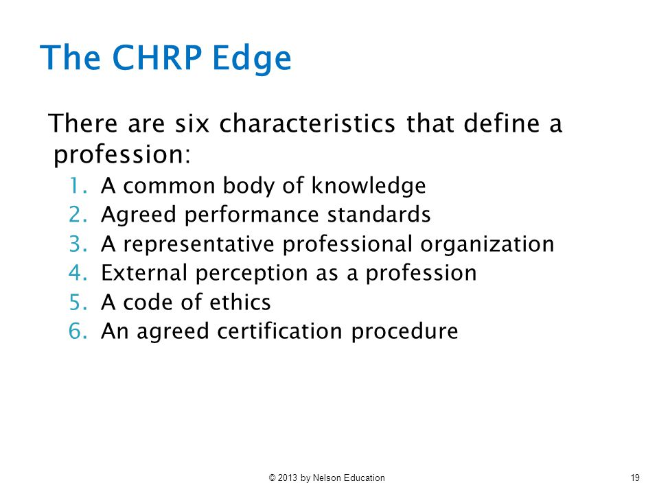 © 2013 by Nelson Education19 The CHRP Edge There are six characteristics that define a profession: 1.A common body of knowledge 2.Agreed performance standards 3.A representative professional organization 4.External perception as a profession 5.A code of ethics 6.An agreed certification procedure