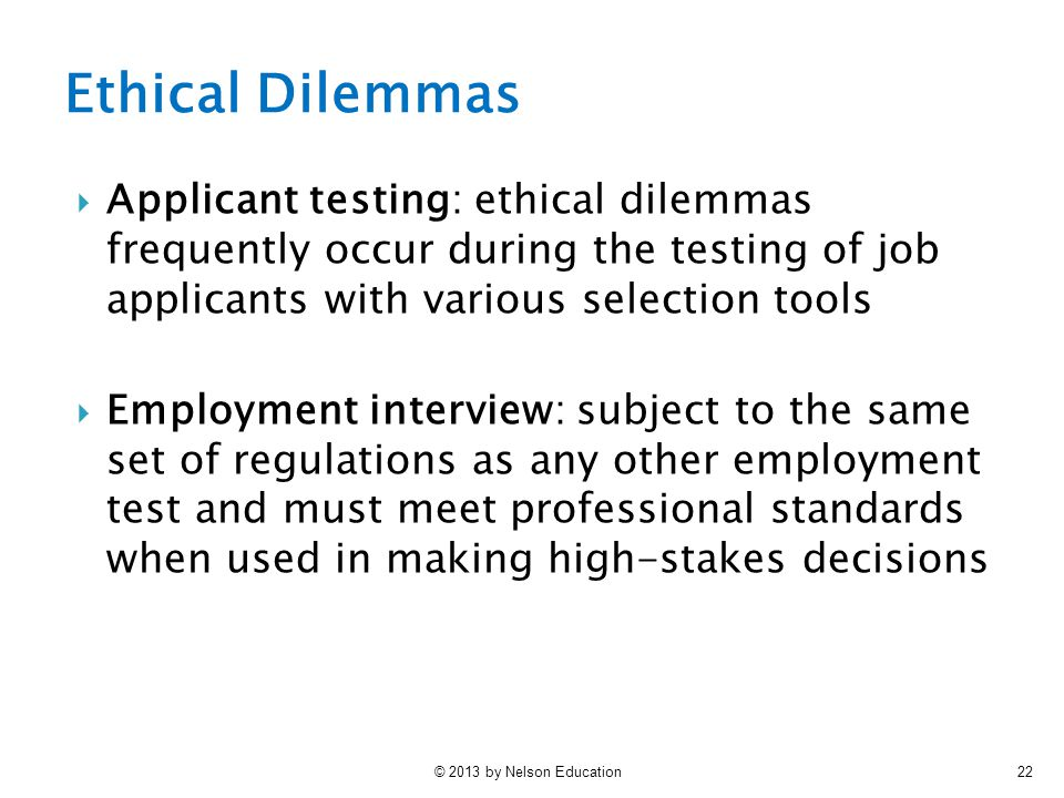 © 2013 by Nelson Education22  Applicant testing: ethical dilemmas frequently occur during the testing of job applicants with various selection tools  Employment interview: subject to the same set of regulations as any other employment test and must meet professional standards when used in making high-stakes decisions Ethical Dilemmas