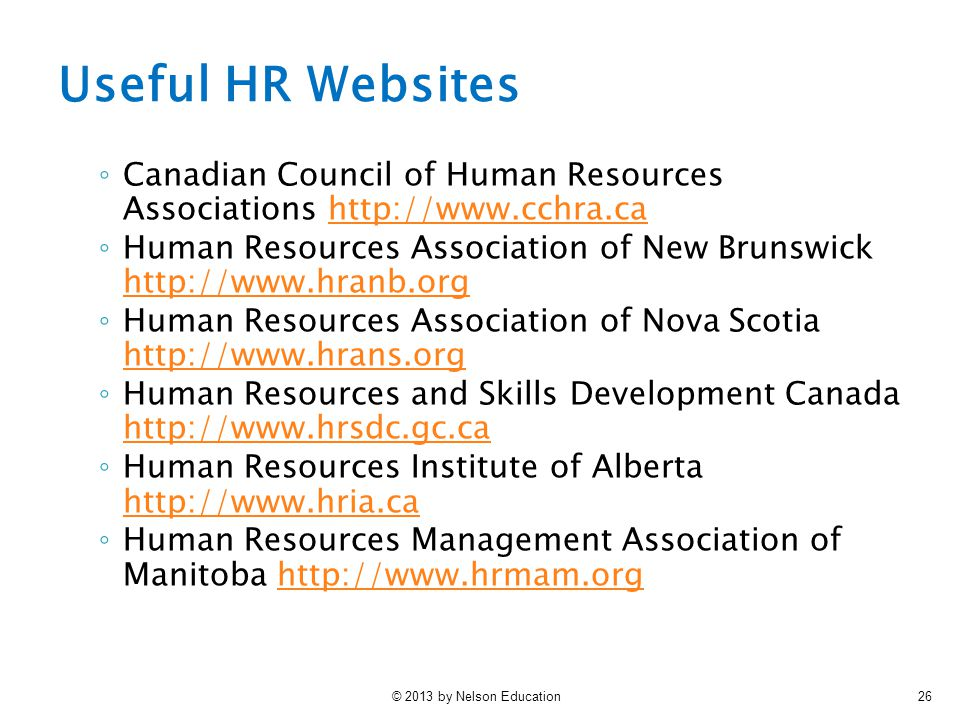 © 2013 by Nelson Education26 Useful HR Websites ◦ Canadian Council of Human Resources Associations http://www.cchra.cahttp://www.cchra.ca ◦ Human Resources Association of New Brunswick http://www.hranb.org http://www.hranb.org ◦ Human Resources Association of Nova Scotia http://www.hrans.org http://www.hrans.org ◦ Human Resources and Skills Development Canada http://www.hrsdc.gc.ca http://www.hrsdc.gc.ca ◦ Human Resources Institute of Alberta http://www.hria.ca http://www.hria.ca ◦ Human Resources Management Association of Manitoba http://www.hrmam.orghttp://www.hrmam.org