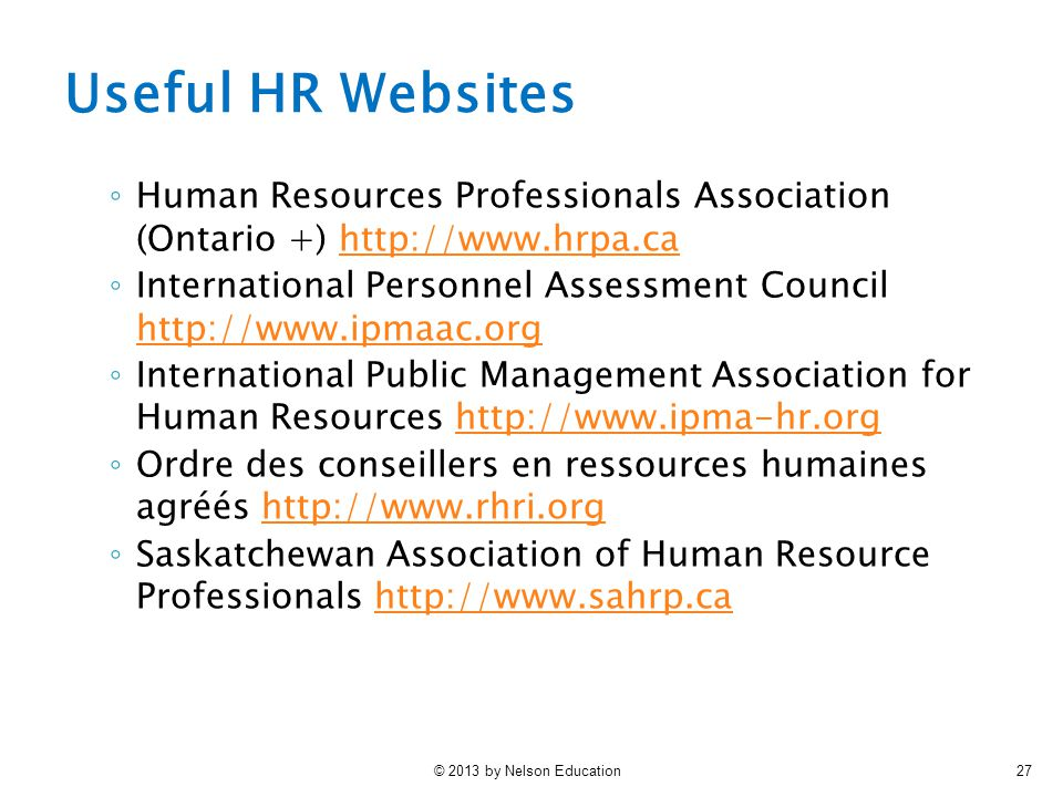 © 2013 by Nelson Education27 Useful HR Websites ◦ Human Resources Professionals Association (Ontario +) http://www.hrpa.cahttp://www.hrpa.ca ◦ International Personnel Assessment Council http://www.ipmaac.org http://www.ipmaac.org ◦ International Public Management Association for Human Resources http://www.ipma-hr.orghttp://www.ipma-hr.org ◦ Ordre des conseillers en ressources humaines agréés http://www.rhri.orghttp://www.rhri.org ◦ Saskatchewan Association of Human Resource Professionals http://www.sahrp.cahttp://www.sahrp.ca