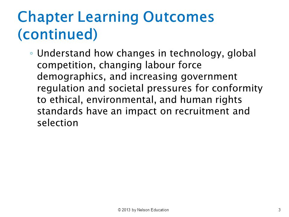 © 2013 by Nelson Education3 Chapter Learning Outcomes (continued) ◦ Understand how changes in technology, global competition, changing labour force demographics, and increasing government regulation and societal pressures for conformity to ethical, environmental, and human rights standards have an impact on recruitment and selection