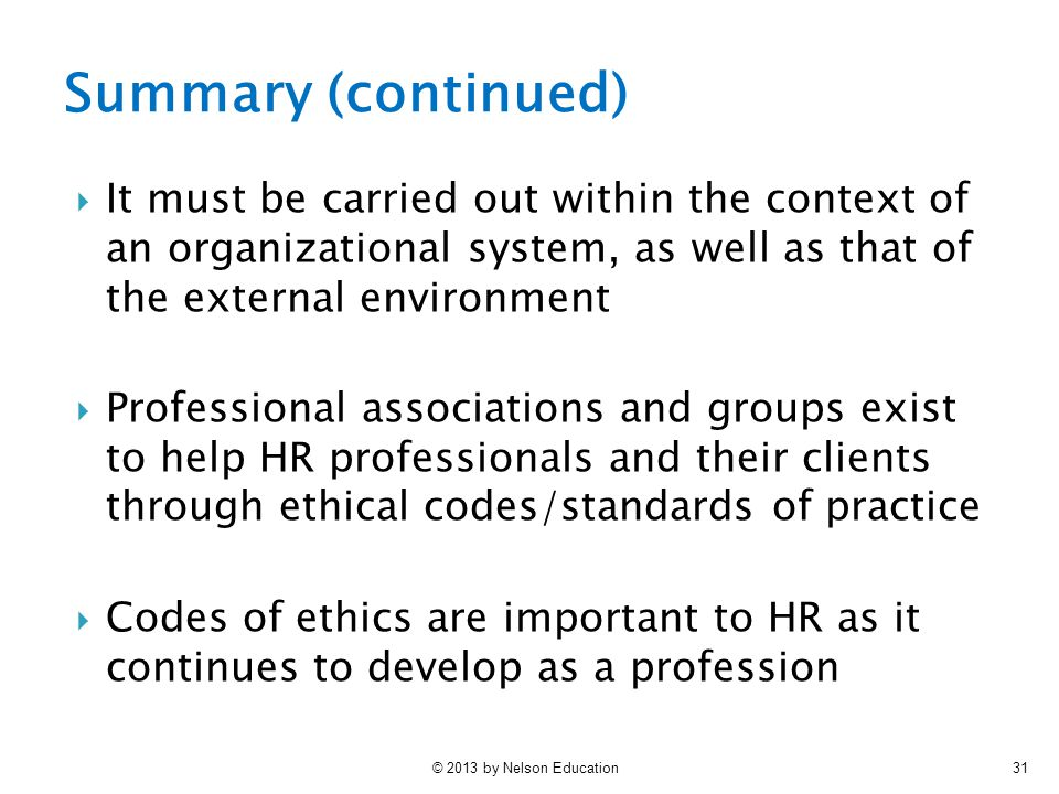 © 2013 by Nelson Education31  It must be carried out within the context of an organizational system, as well as that of the external environment  Professional associations and groups exist to help HR professionals and their clients through ethical codes/standards of practice  Codes of ethics are important to HR as it continues to develop as a profession Summary (continued)