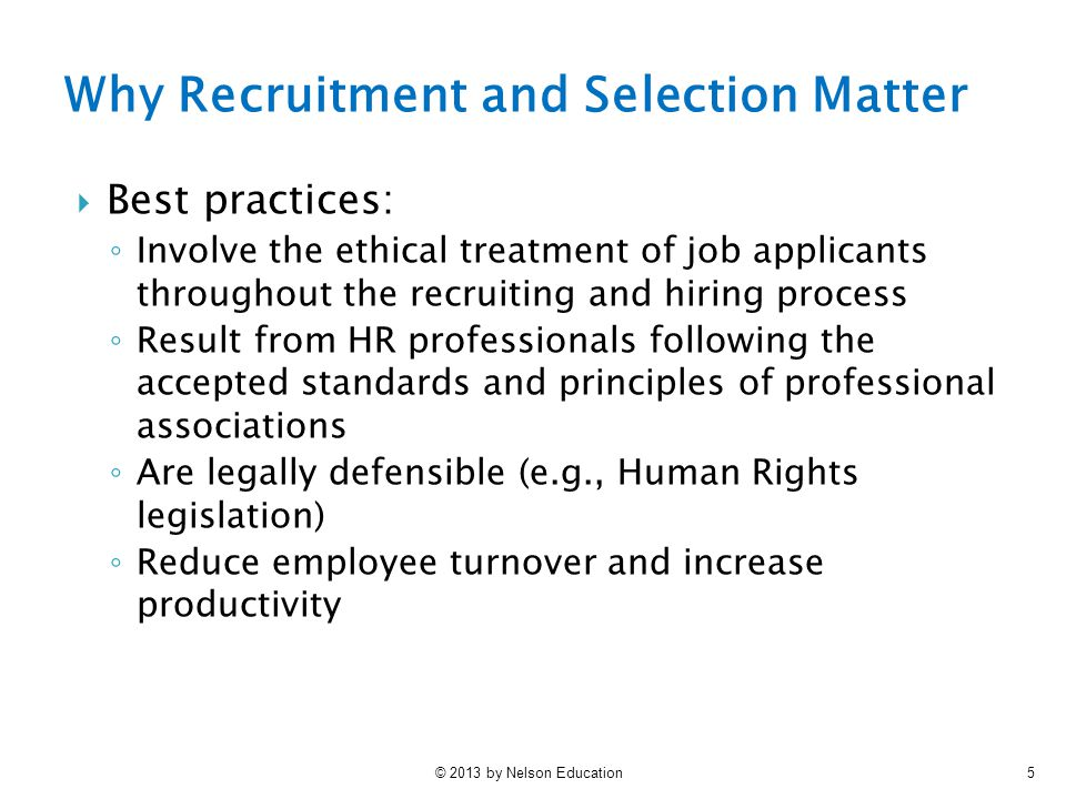 © 2013 by Nelson Education5 Why Recruitment and Selection Matter  Best practices: ◦ Involve the ethical treatment of job applicants throughout the recruiting and hiring process ◦ Result from HR professionals following the accepted standards and principles of professional associations ◦ Are legally defensible (e.g., Human Rights legislation) ◦ Reduce employee turnover and increase productivity