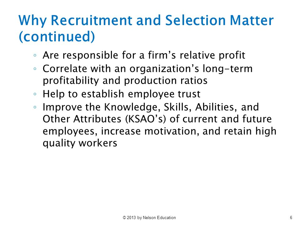 © 2013 by Nelson Education6 ◦ Are responsible for a firm's relative profit ◦ Correlate with an organization's long-term profitability and production ratios ◦ Help to establish employee trust ◦ Improve the Knowledge, Skills, Abilities, and Other Attributes (KSAO's) of current and future employees, increase motivation, and retain high quality workers Why Recruitment and Selection Matter (continued)