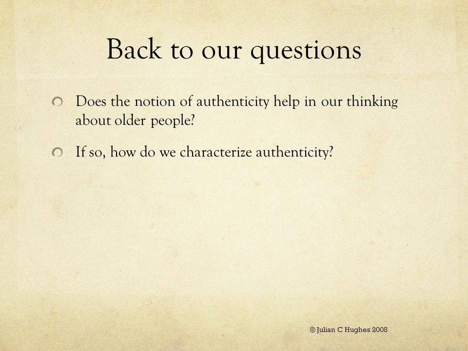 Back to our questions Does the notion of authenticity help in our thinking about older people.