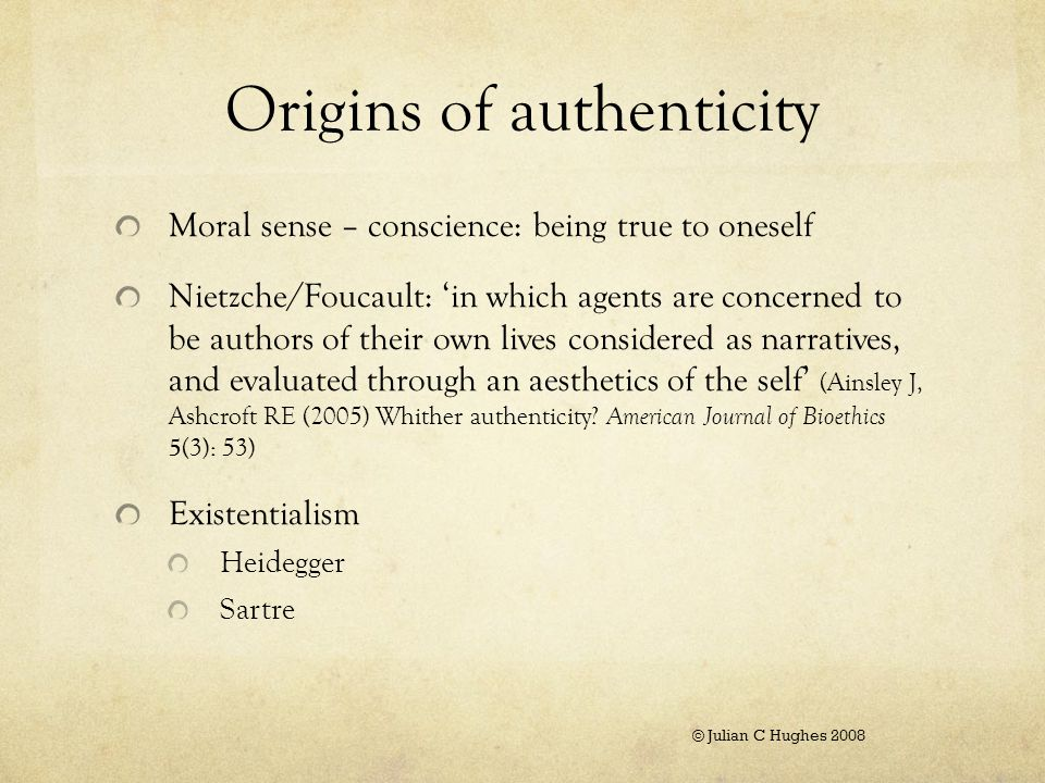 Origins of authenticity Moral sense – conscience: being true to oneself Nietzche/Foucault: 'in which agents are concerned to be authors of their own lives considered as narratives, and evaluated through an aesthetics of the self' (Ainsley J, Ashcroft RE (2005) Whither authenticity.